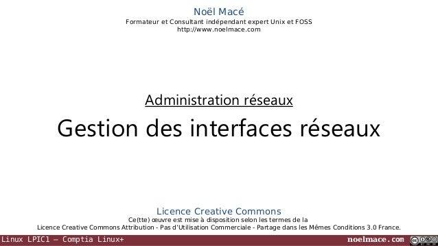 Noël Macé Formateur et Consultant indépendant expert Unix et FOSS http://www.noelmace.com  Administration réseaux  Gestion...