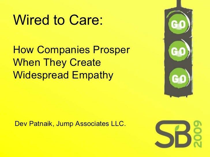 Wired to Care: How Companies Prosper When They Create Widespread Empathy Dev Patnaik, Jump Associates LLC.