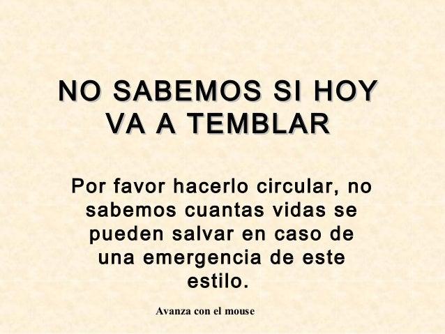 NO SABEMOS SI HOY  VA A TEMBLARPor favor hacerlo circular, no sabemos cuantas vidas se pueden salvar en caso de  una emerg...