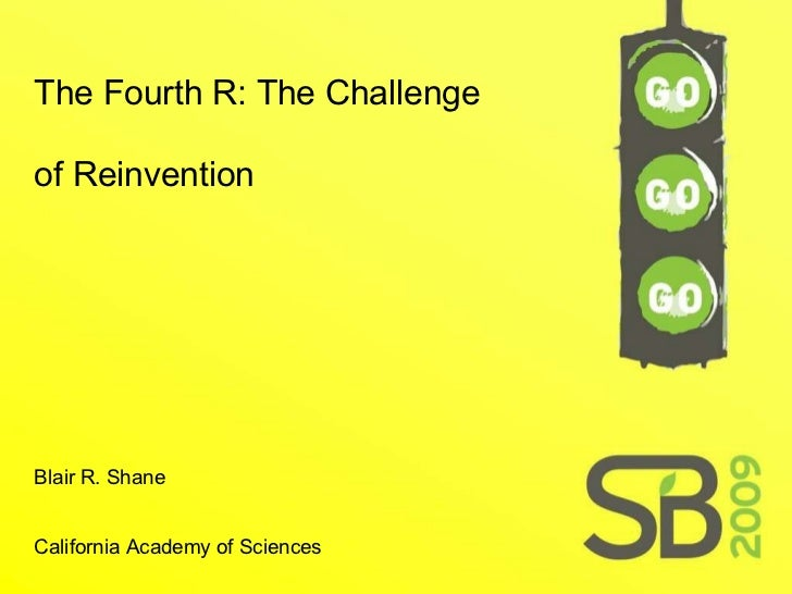 The Fourth R: The Challenge of Reinvention   Blair R. Shane  California Academy of Sciences