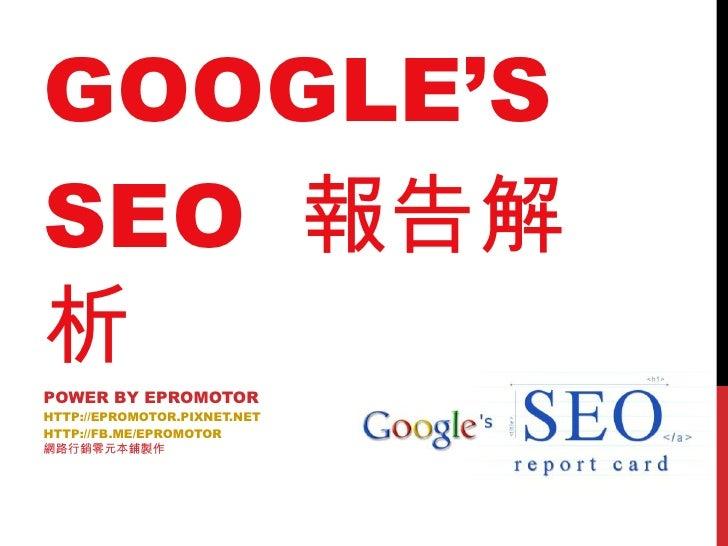 GOOGLE'S SEO  報告解析 POWER BY EPROMOTOR HTTP://EPROMOTOR.PIXNET.NET HTTP://FB.ME/EPROMOTOR 網路行銷零元本鋪製作