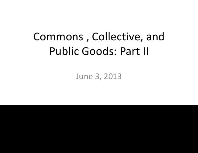 Commons , Collective, andPublic Goods: Part IIJune 3, 2013