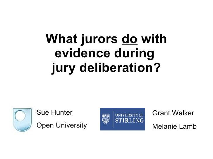 What jurors  do  with evidence during  jury deliberation? Sue Hunter Open University Grant Walker  Melanie Lamb