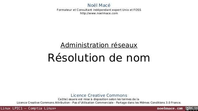 Noël Macé Formateur et Consultant indépendant expert Unix et FOSS http://www.noelmace.com  Administration réseaux  Résolut...