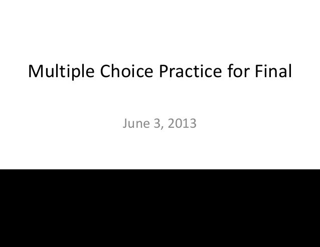 Multiple Choice Practice for FinalJune 3, 2013