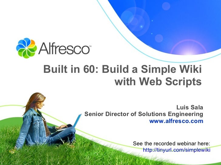 Built in 60: Build a Simple Wiki with Web Scripts Luis Sala Senior Director of Solutions Engineering www.alfresco.com See ...