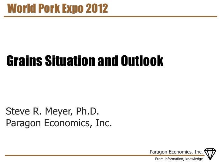 World Pork Expo 2012Grains Situation and OutlookSteve R. Meyer, Ph.D.Paragon Economics, Inc.                          Para...