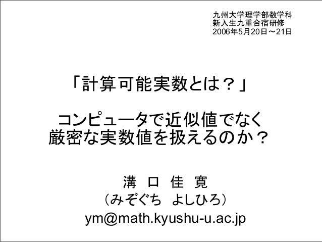 九州大学理学部数学科 新入生九重合宿研修 2006年5月20日~21日  「計算可能実数とは?」 コンピュータで近似値でなく 厳密な実数値を扱えるのか? 溝 口 佳 寛 (みぞぐち よしひろ) ym@math.kyushu-u.ac.jp