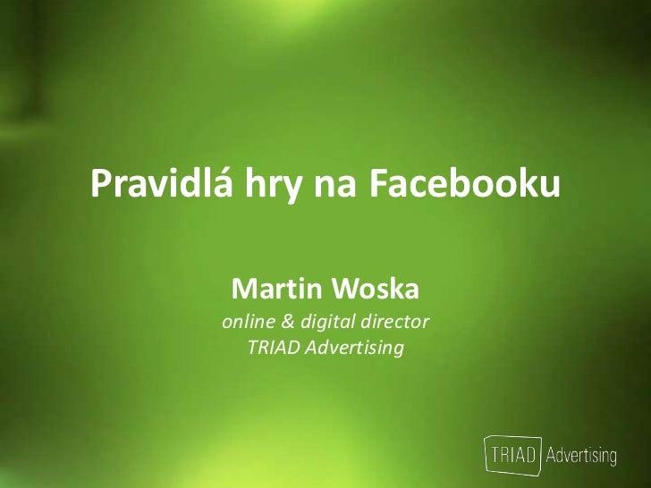 Pravidlá hry na Facebooku<br />Martin Woska<br />online & digitaldirector<br />TRIAD Advertising<br />