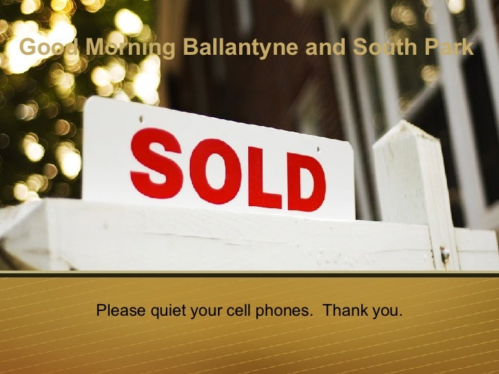 Good Morning Ballantyne and South Park   Please quiet your cell phones.  Thank you.