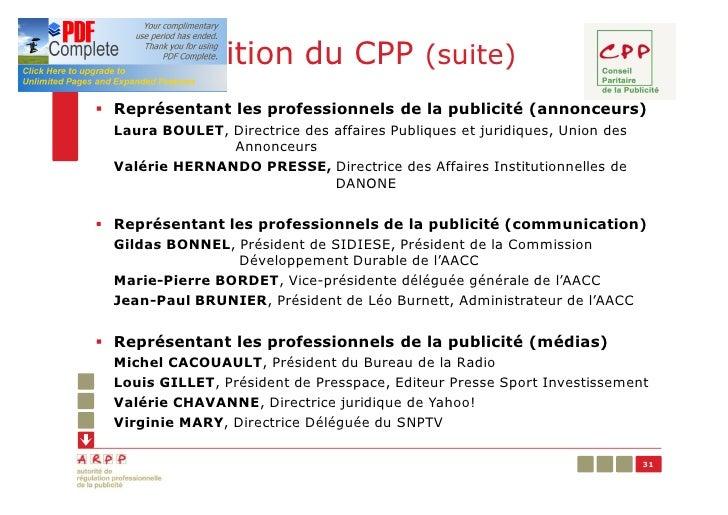 Composition du CPP (suite)§ Représentant les professionnels de la publicité (annonceurs)  Laura BOULET, Directrice des aff...