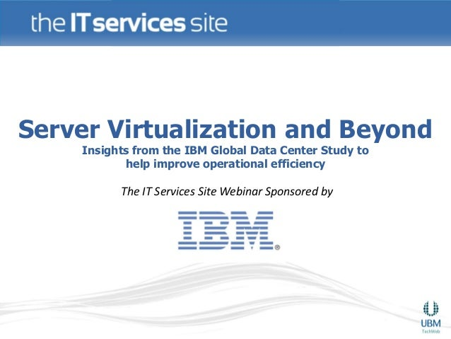 Server Virtualization and Beyond    Insights from the IBM Global Data Center Study to           help improve operational e...