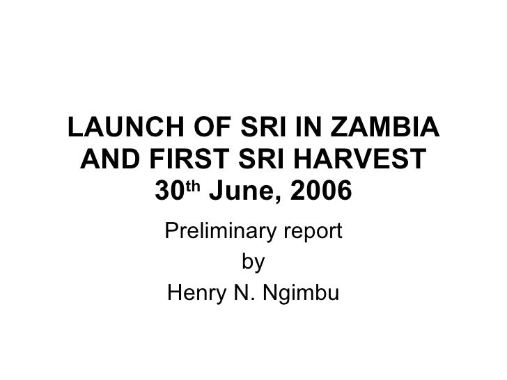LAUNCH OF SRI IN ZAMBIA AND FIRST SRI HARVEST 30 th  June, 2006 Preliminary report by  Henry N. Ngimbu