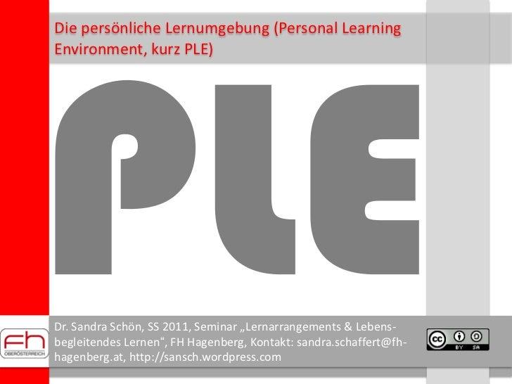 PLE<br />Die persönliche Lernumgebung (Personal Learning<br />Environment, kurz PLE)<br />Dr. Sandra Schön, SS 2011, Semin...