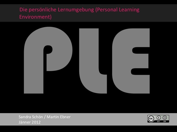 Die persönliche Lernumgebung (Personal LearningEnvironment)Sandra Schön / Martin EbnerJänner 2012