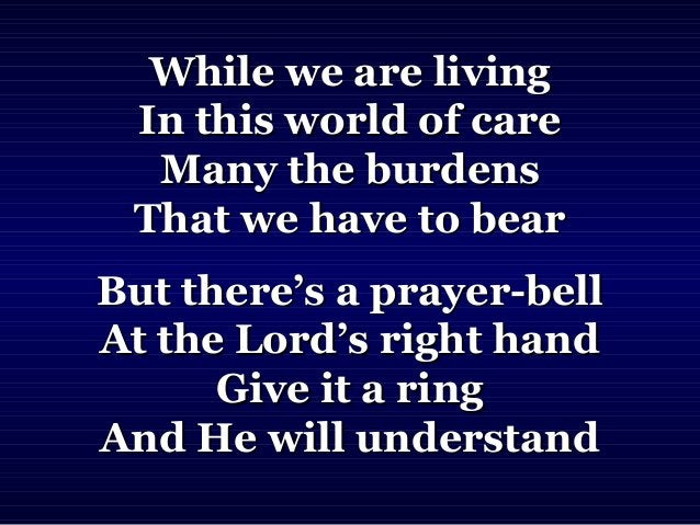 While we are livingWhile we are living In this world of careIn this world of care Many the burdensMany the burdens That we...