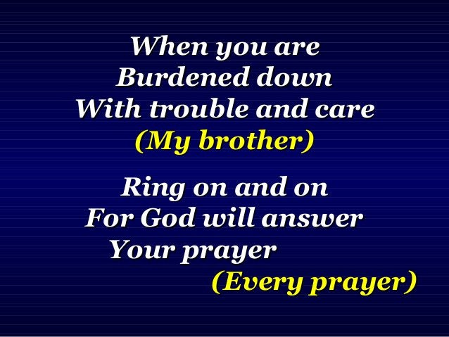 When you areWhen you are Burdened downBurdened down With trouble and careWith trouble and care (My brother)(My brother) Ri...