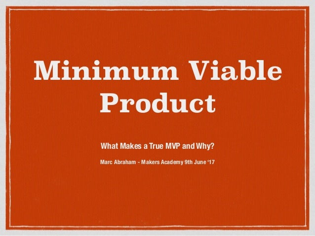 Minimum Viable Product What Makes a True MVP and Why? Marc Abraham - Makers Academy 9th June '17