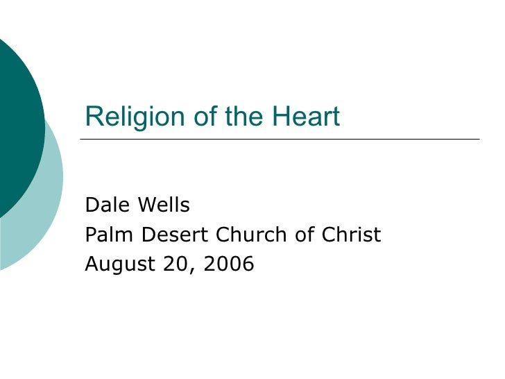 Religion of the Heart Dale Wells Palm Desert Church of Christ August 20, 2006