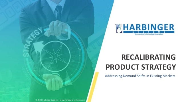RECALIBRATING PRODUCT STRATEGY Addressing Demand Shifts In Existing Markets © 2020 Harbinger Systems   www.harbinger-syste...