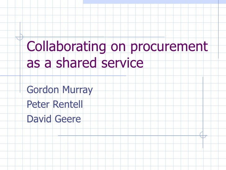 Collaborating on procurement as a shared service Gordon Murray Peter Rentell David Geere