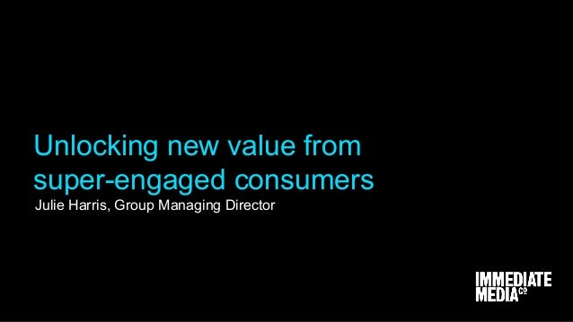 Julie Harris, Group Managing Director Unlocking new value from super-engaged consumers