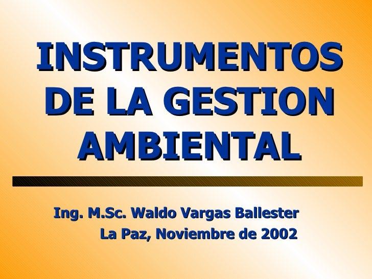 INSTRUMENTOSDE LA GESTION  AMBIENTALIng. M.Sc. Waldo Vargas Ballester      La Paz, Noviembre de 2002