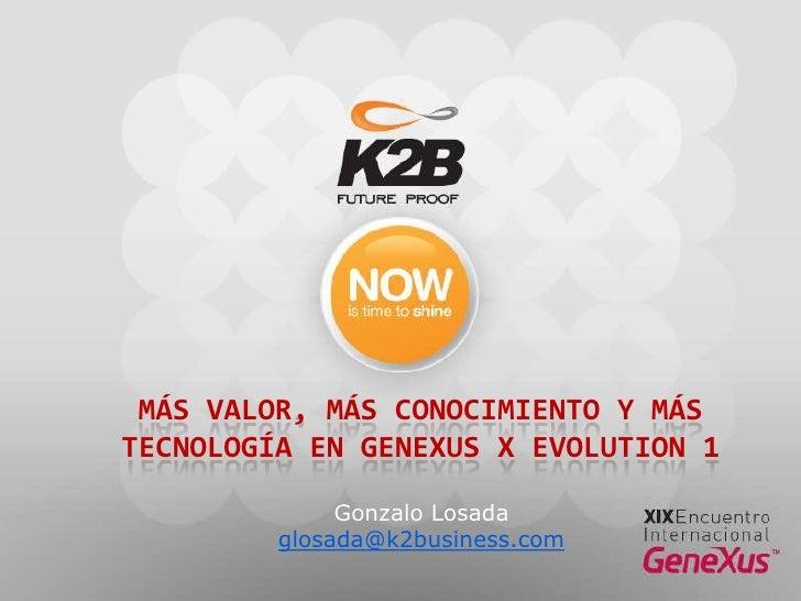 Más valor, más conocimiento y más tecnología en GeneXus X Evolution 1<br />Gonzalo Losada<br />glosada@k2business.com<br />