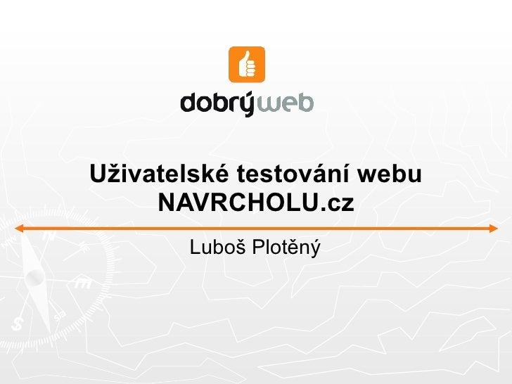 Uživatelské testování webu NAVRCHOLU.cz <ul><li>Luboš Plotěný </li></ul>