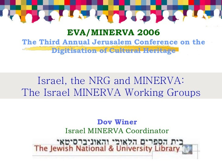 EVA/MINERVA 2006 The Third Annual Jerusalem Conference on the        Digitisation of Cultural Heritage       Israel, the N...