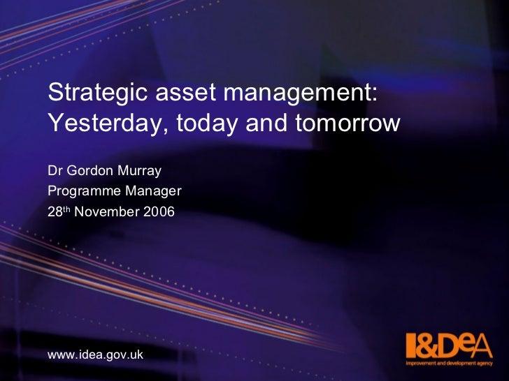 Strategic asset management: Yesterday, today and tomorrow <ul><li>Dr Gordon Murray </li></ul><ul><li>Programme Manager  </...