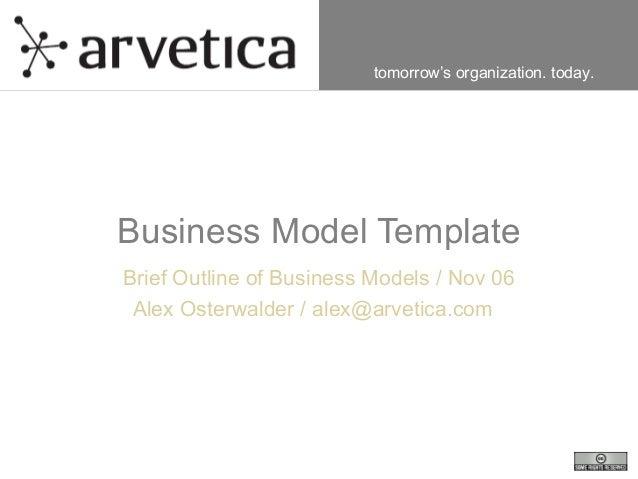 tomorrow's organization. today. Business Model Template Brief Outline of Business Models / Nov 06 Alex Osterwalder / alex@...