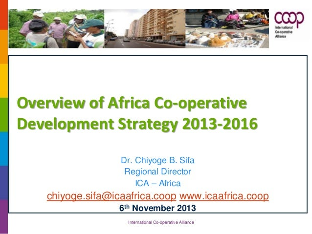 Overview of Africa Co-operative Development Strategy 2013-2016 Dr. Chiyoge B. Sifa Regional Director ICA – Africa  chiyoge...