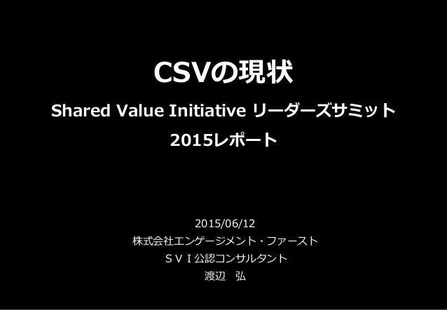 CSVの現状 Shared Value Initiative リーダーズサミット 2015レポート 2015/06/12 株式会社エンゲージメント・ファースト SVI公認コンサルタント 渡辺 弘