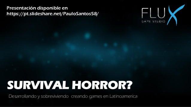 SURVIVAL HORROR? Desarrollando y sobreviviendo creando games en Latinoamerica Presentación disponible en https://pt.slides...