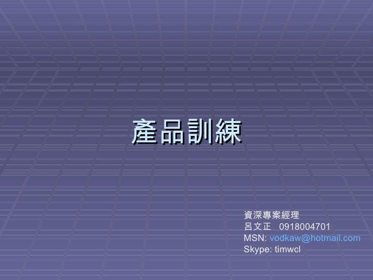 產品訓練 資深專案經理 呂文正  0918004701 MSN:  [email_address] Skype: timwcl