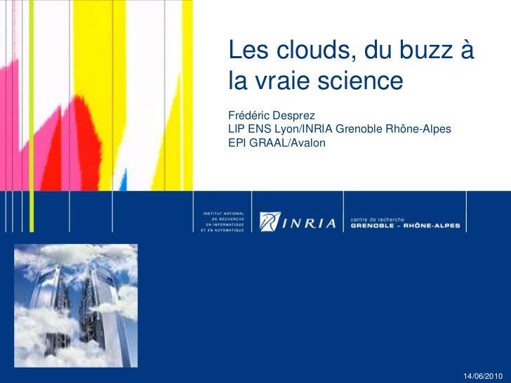Les clouds, du buzz à la vraie science Frédéric DesprezLIP ENS Lyon/INRIA Grenoble Rhône-AlpesEPI GRAAL/Avalon<br />14/06/...