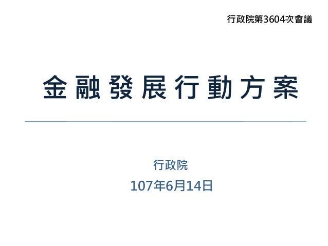 金 融 發 展 行 動 方 案 行政院 107年6月14日 行政院第3604次會議