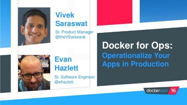 Docker for Ops: Operationalize Your Apps in Production Vivek Saraswat Sr. Product Manager @theVSaraswat Evan Hazlett Sr. S...