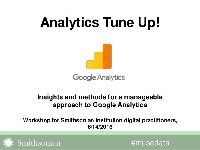 #musedata Insights and methods for a manageable approach to Google Analytics Workshop for Smithsonian Institution digital ...