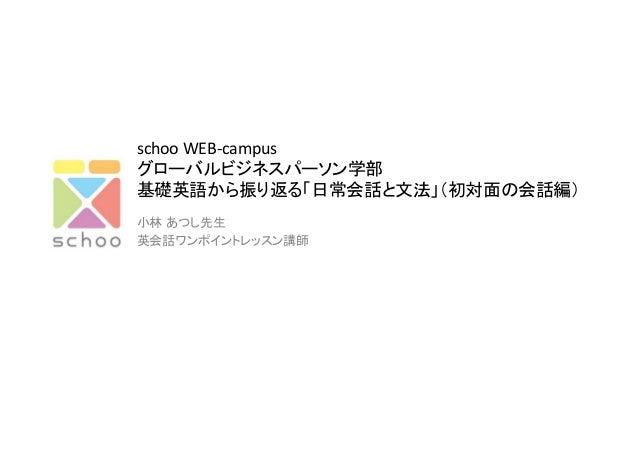 schoo  WEB-‐campus   グローバルビジネスパーソン学部   基礎英語から振り返る「日常会話と文法」(初対面の会話編) 小林 あつし先生   英会話ワンポイントレッスン講師