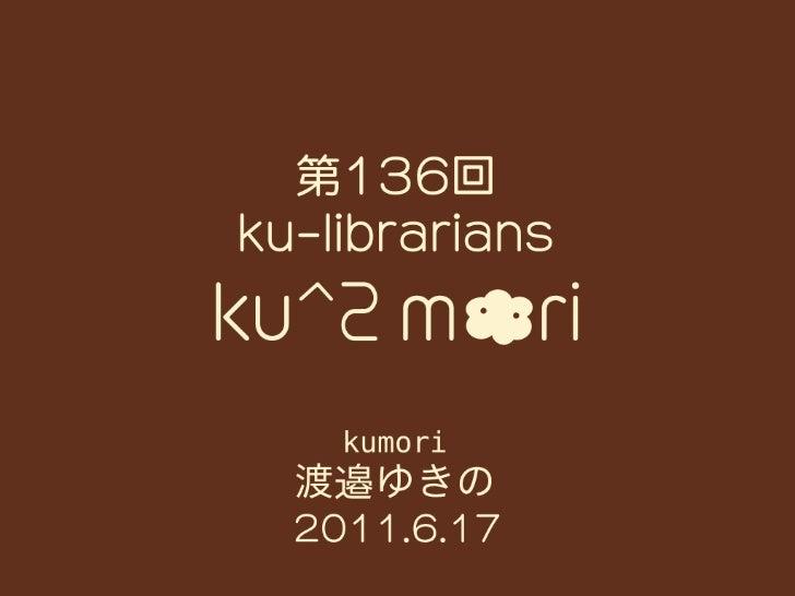 20110617 ku-librarians勉強会#136: ku^2mori by Watanabe Yukino