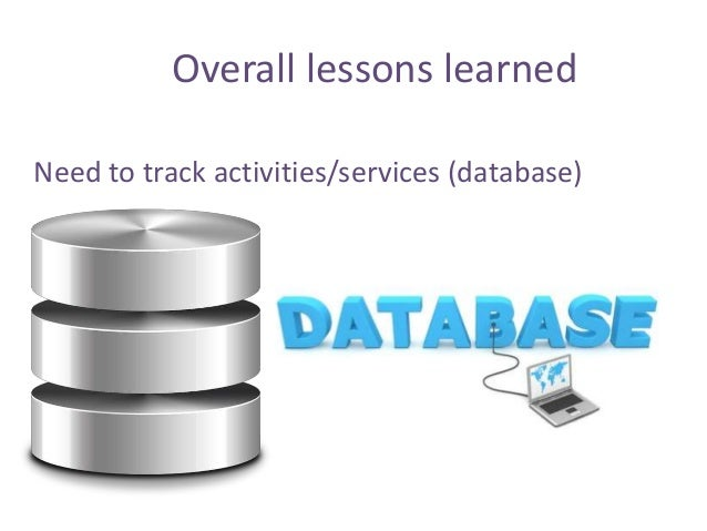 Need to track activities/services (database) Overall lessons learned