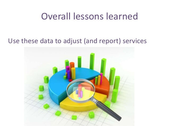 Use these data to adjust (and report) services Overall lessons learned