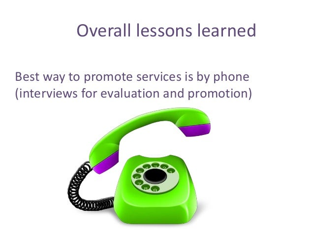 Best way to promote services is by phone (interviews for evaluation and promotion) Overall lessons learned