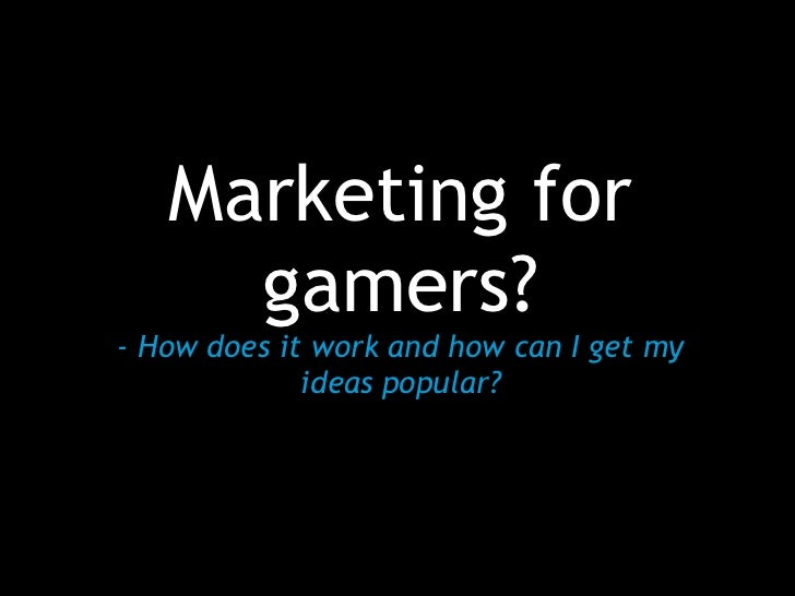 Marketing for     gamers?- How does it work and how can I get my             ideas popular?
