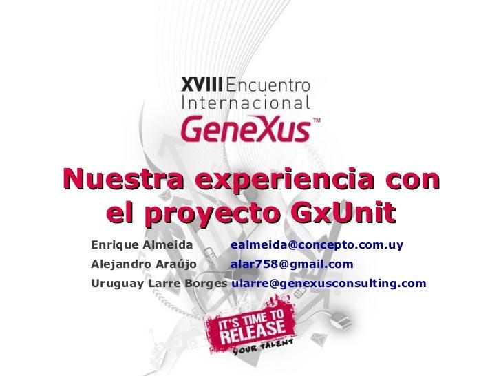 Nuestra experiencia con el proyecto GxUnit Enrique Almeida   [email_address] Alejandro Araújo   [email_address] Uruguay La...