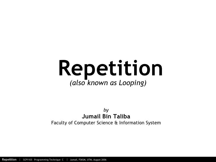 Repetition by Jumail Bin Taliba Faculty of Computer Science & Information System (also known as Looping)