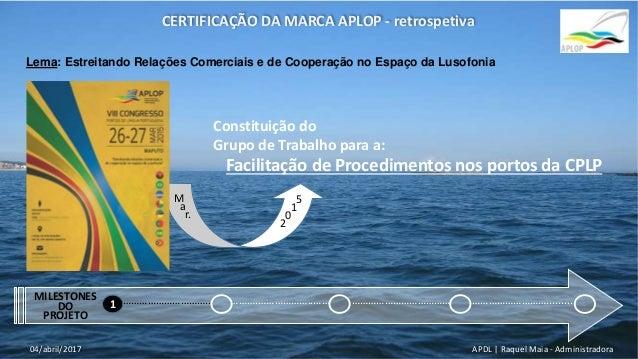 APDL | Raquel Maia - Administradora04/abril/2017 CERTIFICAÇÃO DA MARCA APLOP - retrospetiva Lema: Estreitando Relações Com...