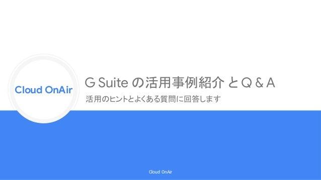 Cloud Onr Cloud OnAir Cloud OnAir G Suite の活用事例紹介 と Q & A 活用のヒントとよくある質問に回答します